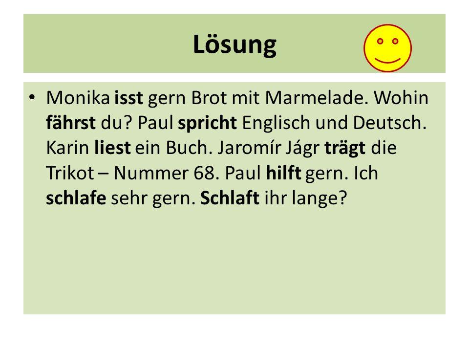 Lösung Monika isst gern Brot mit Marmelade. Wohin fährst du? Paul spricht Englisch und Deutsch. Karin liest ein Buch. Jaromír Jágr trägt die Trikot –
