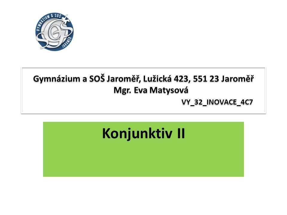 Gymnázium a SOŠ Jaroměř, Lužická 423, 551 23 Jaroměř Mgr. Eva Matysová VY_32_INOVACE_4C7 Konjunktiv II