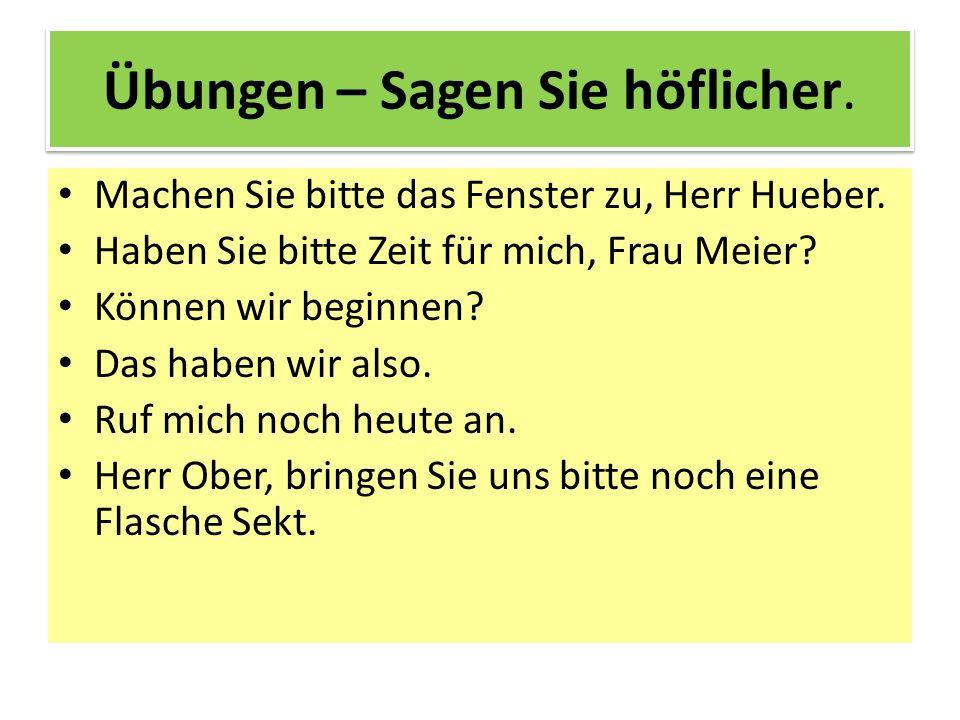 Übungen – Sagen Sie höflicher. Machen Sie bitte das Fenster zu, Herr Hueber. Haben Sie bitte Zeit für mich, Frau Meier? Können wir beginnen? Das haben