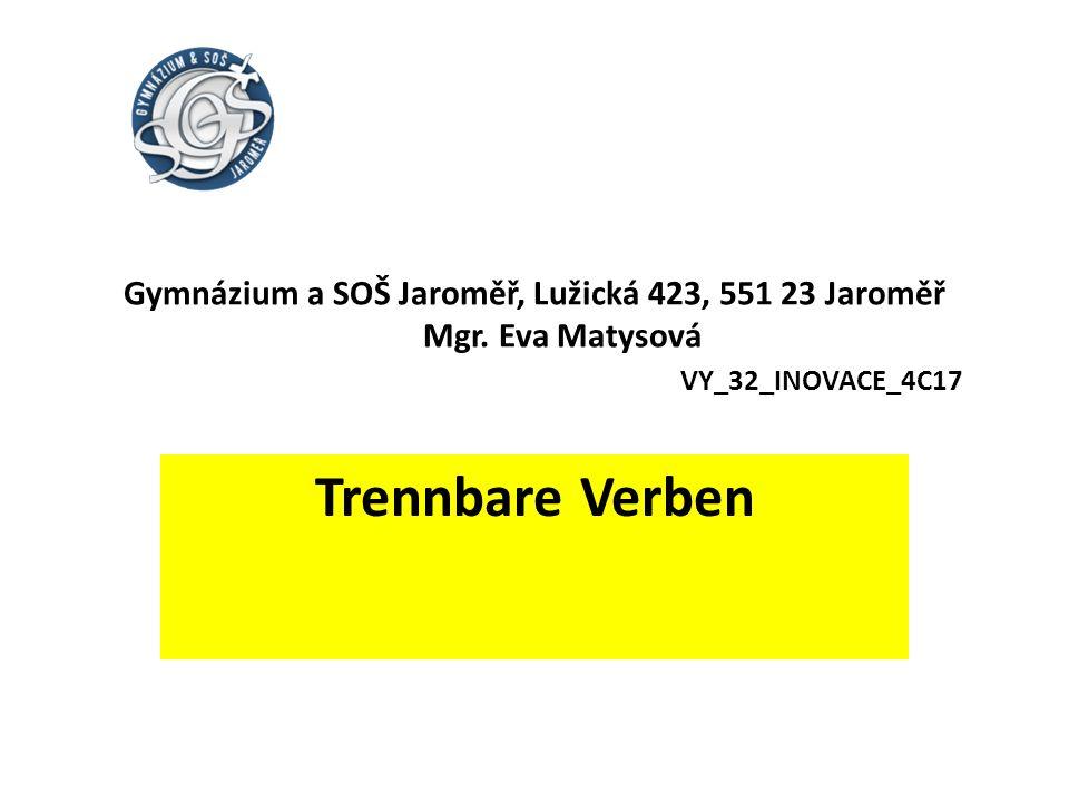 Gymnázium a SOŠ Jaroměř, Lužická 423, 551 23 Jaroměř Mgr. Eva Matysová VY_32_INOVACE_4C17 Trennbare Verben