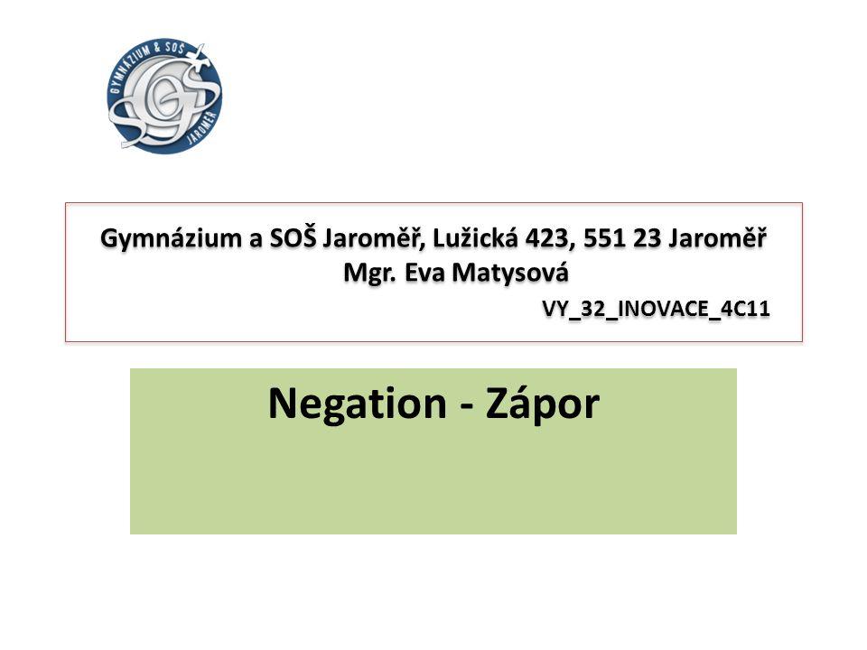 Negation - Zápor Gymnázium a SOŠ Jaroměř, Lužická 423, 551 23 Jaroměř Mgr. Eva Matysová VY_32_INOVACE_4C11