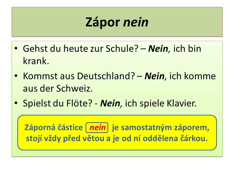 Zápor nein Gehst du heute zur Schule? – Nein, ich bin krank. Kommst aus Deutschland? – Nein, ich komme aus der Schweiz. Spielst du Flöte? - Nein, ich
