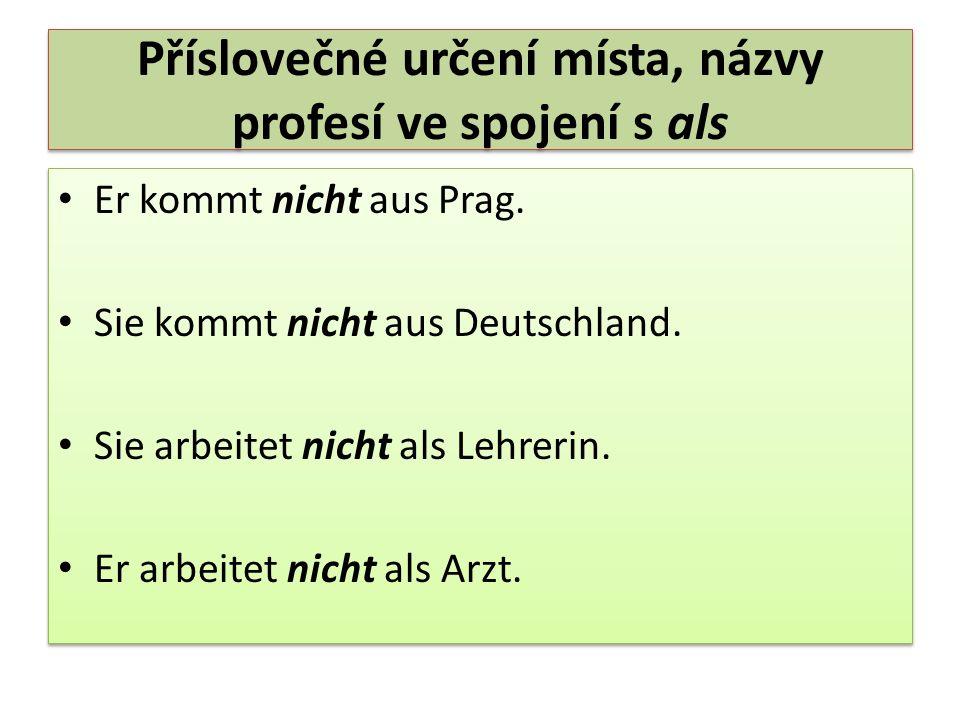 Příslovečné určení místa, názvy profesí ve spojení s als Er kommt nicht aus Prag. Sie kommt nicht aus Deutschland. Sie arbeitet nicht als Lehrerin. Er