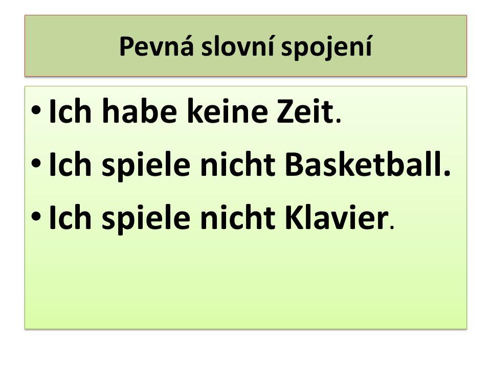 Pevná slovní spojení Ich habe keine Zeit. Ich spiele nicht Basketball. Ich spiele nicht Klavier. Ich habe keine Zeit. Ich spiele nicht Basketball. Ich