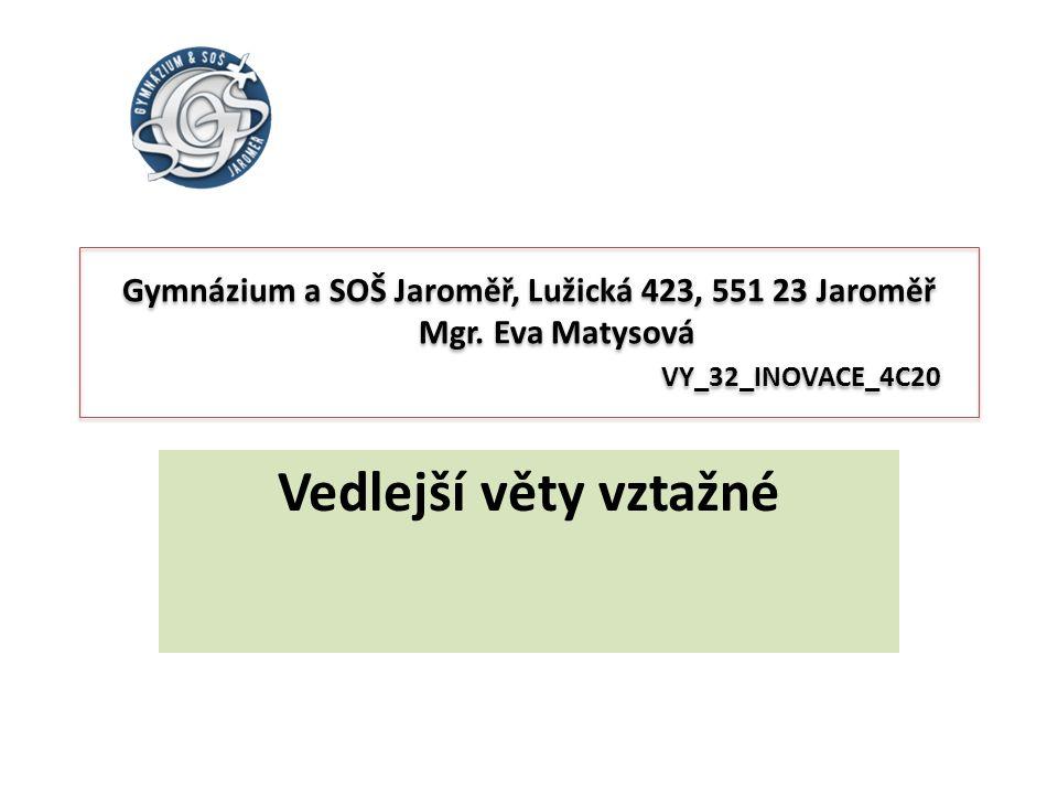 Gymnázium a SOŠ Jaroměř, Lužická 423, 551 23 Jaroměř Mgr. Eva Matysová VY_32_INOVACE_4C20 Vedlejší věty vztažné