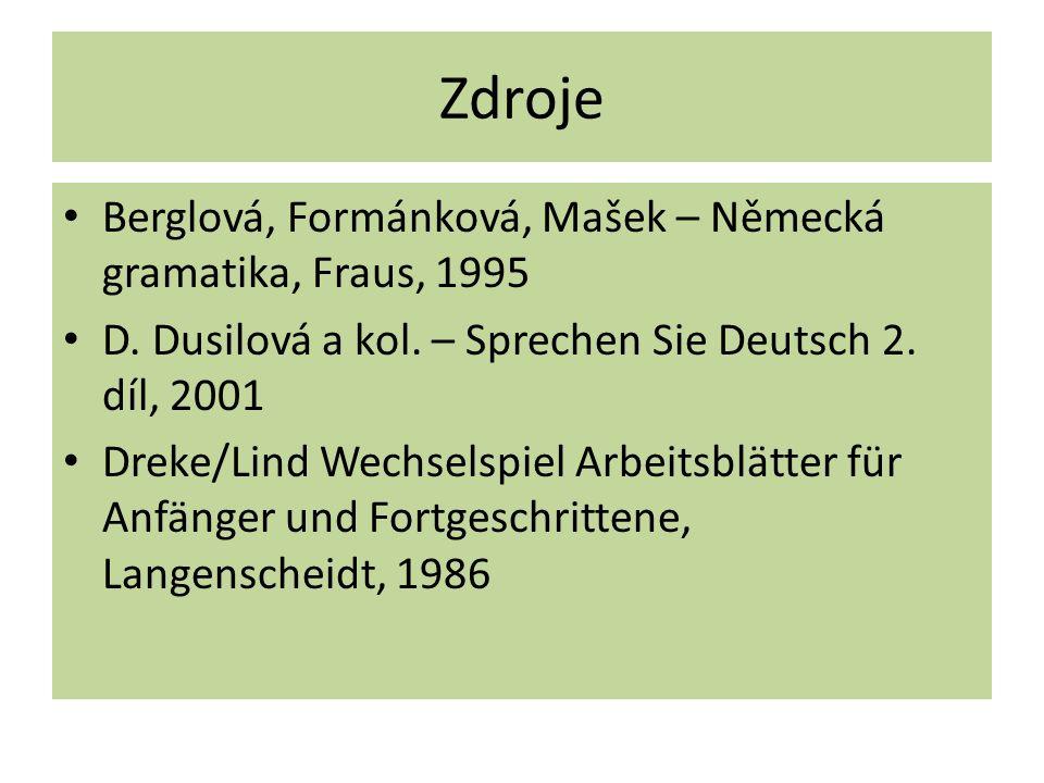 Zdroje Berglová, Formánková, Mašek – Německá gramatika, Fraus, 1995 D. Dusilová a kol. – Sprechen Sie Deutsch 2. díl, 2001 Dreke/Lind Wechselspiel Arb