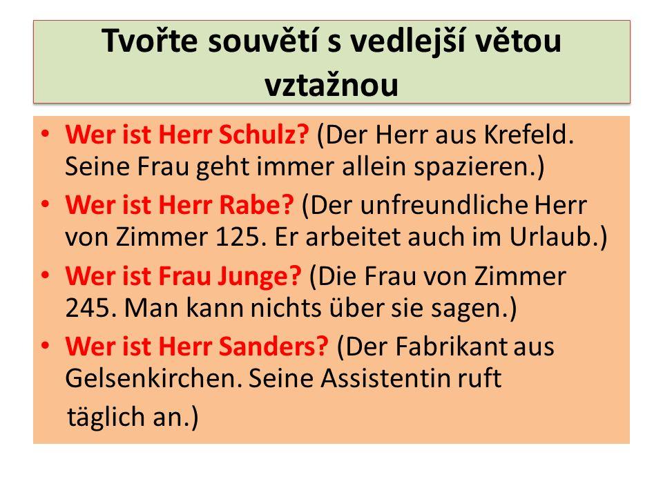 Tvořte souvětí s vedlejší větou vztažnou Wer ist Herr Schulz? (Der Herr aus Krefeld. Seine Frau geht immer allein spazieren.) Wer ist Herr Rabe? (Der