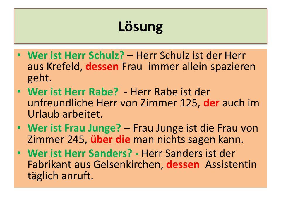 Lösung Wer ist Herr Schulz? – Herr Schulz ist der Herr aus Krefeld, dessen Frau immer allein spazieren geht. Wer ist Herr Rabe? - Herr Rabe ist der un