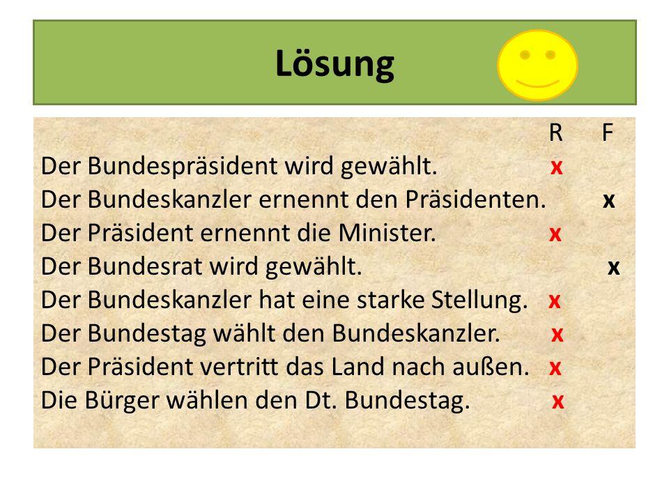 Lösung R F Der Bundespräsident wird gewählt. x Der Bundeskanzler ernennt den Präsidenten. x Der Präsident ernennt die Minister. x Der Bundesrat wird g
