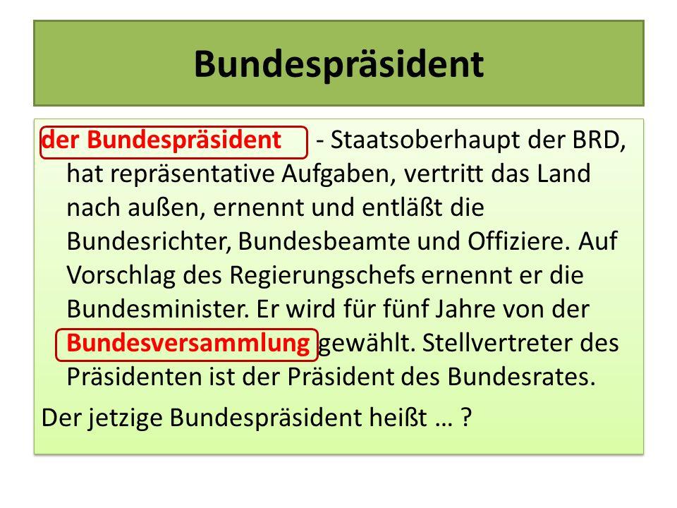 der Bundespräsident - Staatsoberhaupt der BRD, hat repräsentative Aufgaben, vertritt das Land nach außen, ernennt und entläßt die Bundesrichter, Bunde