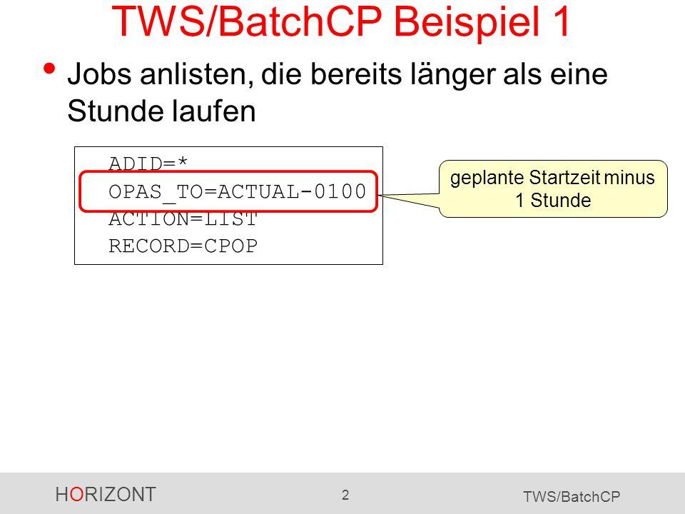 HORIZONT 2 TWS/BatchCP TWS/BatchCP Beispiel 1 Jobs anlisten, die bereits länger als eine Stunde laufen ADID=* OPAS_TO=ACTUAL-0100 ACTION=LIST RECORD=C