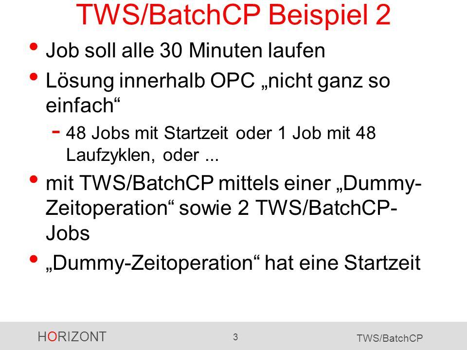 HORIZONT 3 TWS/BatchCP TWS/BatchCP Beispiel 2 Job soll alle 30 Minuten laufen Lösung innerhalb OPC nicht ganz so einfach - 48 Jobs mit Startzeit oder