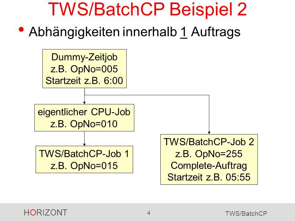 HORIZONT 4 TWS/BatchCP TWS/BatchCP Beispiel 2 Abhängigkeiten innerhalb 1 Auftrags eigentlicher CPU-Job z.B. OpNo=010 Dummy-Zeitjob z.B. OpNo=005 Start