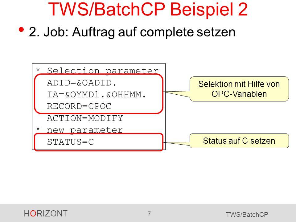 HORIZONT 7 TWS/BatchCP TWS/BatchCP Beispiel 2 2. Job: Auftrag auf complete setzen * Selection parameter ADID=&OADID. IA=&OYMD1.&OHHMM. RECORD=CPOC ACT