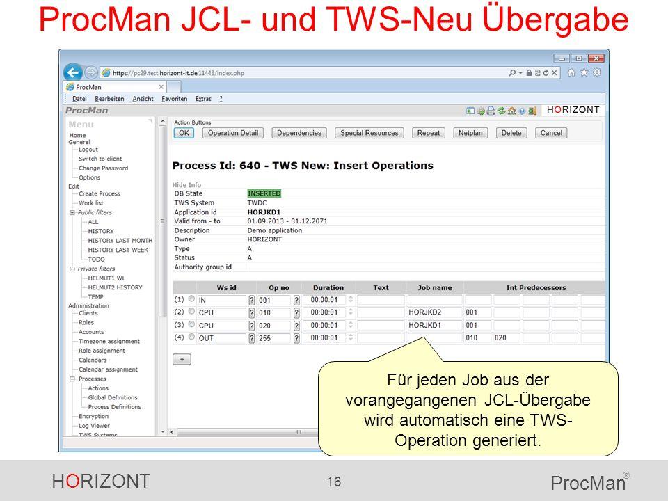 HORIZONT 16 ProcMan ® ProcMan JCL- und TWS-Neu Übergabe Für jeden Job aus der vorangegangenen JCL-Übergabe wird automatisch eine TWS- Operation generi