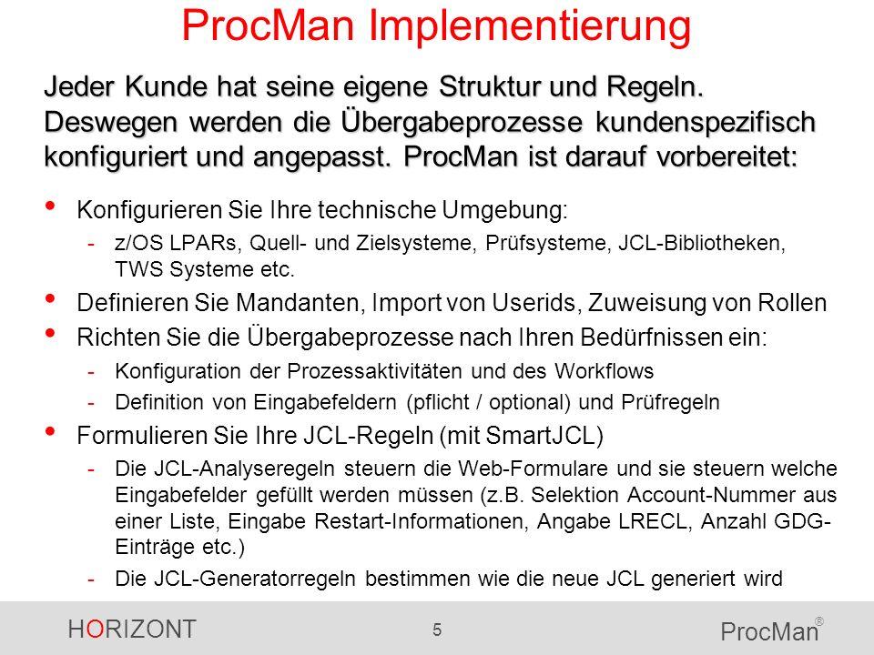 HORIZONT 6 ProcMan ® ProcMan Übergabeprozesse JCL für neue Jobs -z/OS Entwickler hat Test-JCL erstellt und möchte sie nach Produktion übergeben -Produktionsplaner nimmt die Test-JCL entgegen und erzeugt die Produktions-JCL sowie Scheduler-Definitionen (TWS) Änderung produktiver JCL -Hinzufügen eines DD Statements, LRECL ändern etc.