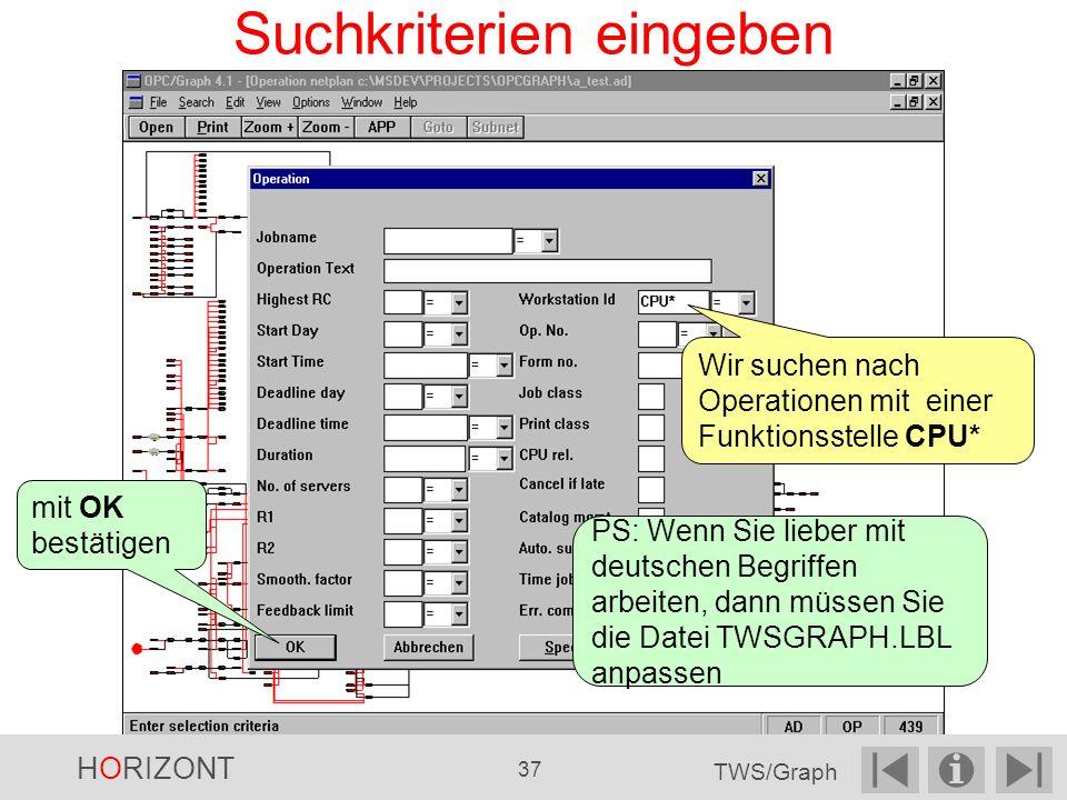 Suchkriterien eingeben Wir suchen nach Operationen mit einer Funktionsstelle CPU* mit OK bestätigen PS: Wenn Sie lieber mit deutschen Begriffen arbeiten, dann müssen Sie die Datei TWSGRAPH.LBL anpassen HORIZONT 37 TWS/Graph