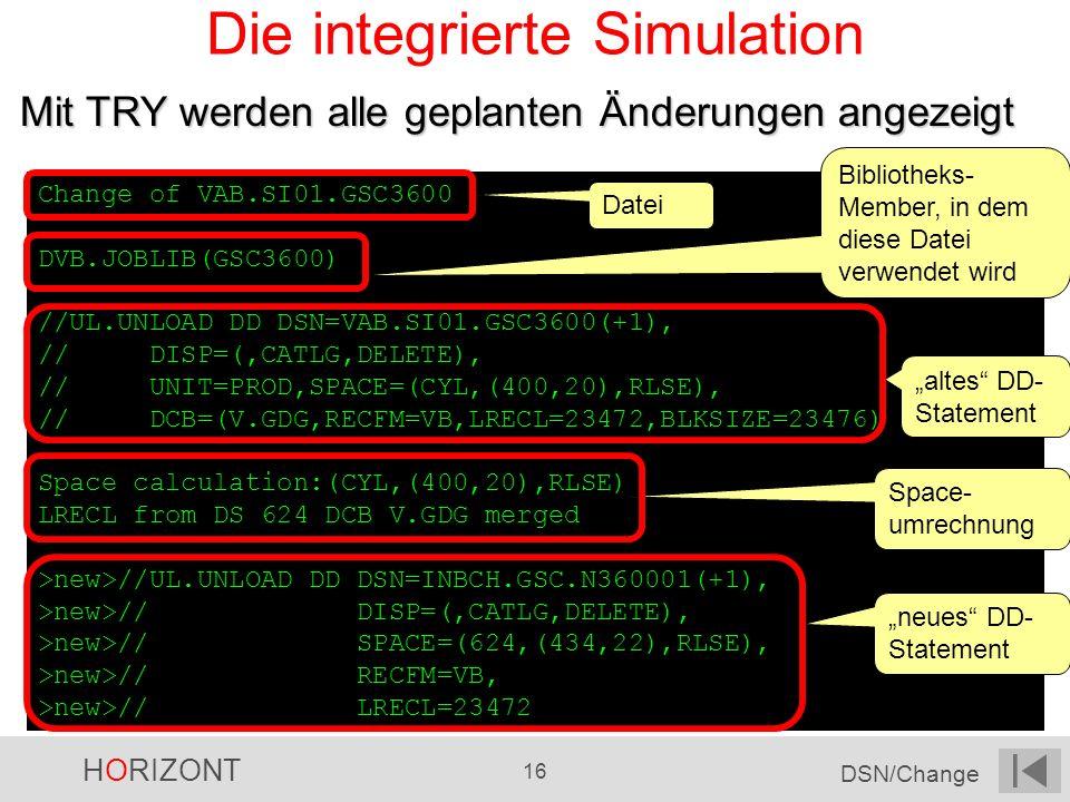 HORIZONT 16 DSN/Change Die integrierte Simulation Mit TRY werden alle geplanten Änderungen angezeigt Change of VAB.SI01.GSC3600 DVB.JOBLIB(GSC3600) //