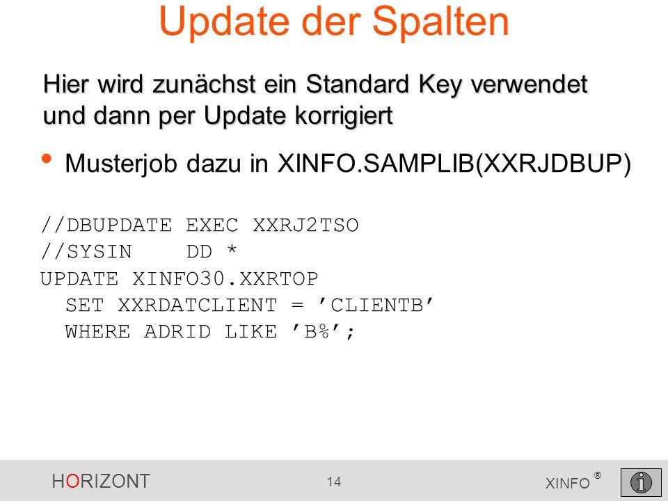 HORIZONT 14 XINFO ® Update der Spalten Musterjob dazu in XINFO.SAMPLIB(XXRJDBUP) //DBUPDATE EXEC XXRJ2TSO //SYSIN DD * UPDATE XINFO30.XXRTOP SET XXRDA