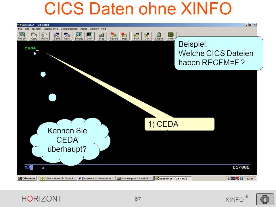 HORIZONT 67 XINFO ® CICS Daten ohne XINFO 1) CEDA eingeben Beispiel: Welche CICS Dateien haben RECFM=F ? Kennen Sie CEDA überhaupt?