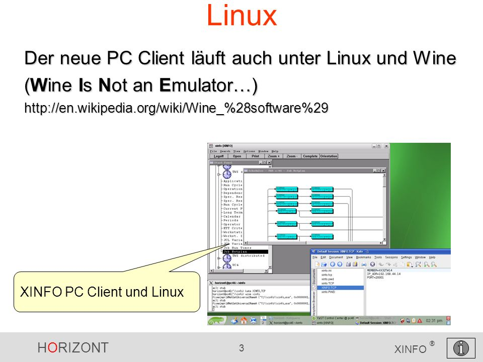 HORIZONT 3 XINFO ® Linux Der neue PC Client läuft auch unter Linux und Wine (Wine Is Not an Emulator…) http://en.wikipedia.org/wiki/Wine_%28software%29 XINFO PC Client und Linux