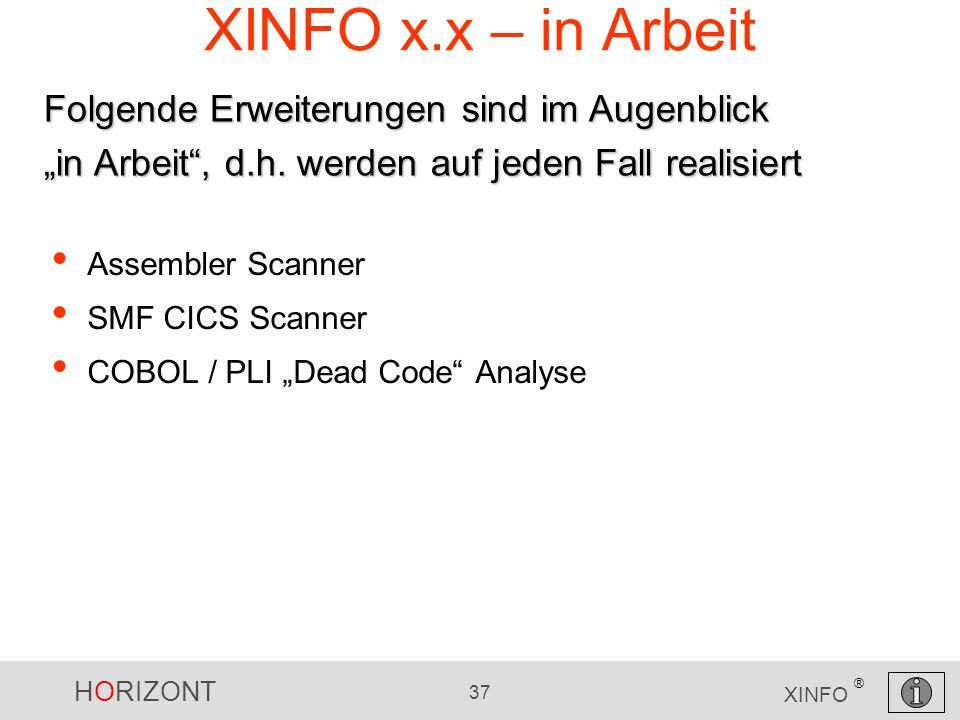 HORIZONT 37 XINFO ® XINFO x.x – in Arbeit Assembler Scanner SMF CICS Scanner COBOL / PLI Dead Code Analyse Folgende Erweiterungen sind im Augenblick in Arbeit, d.h.