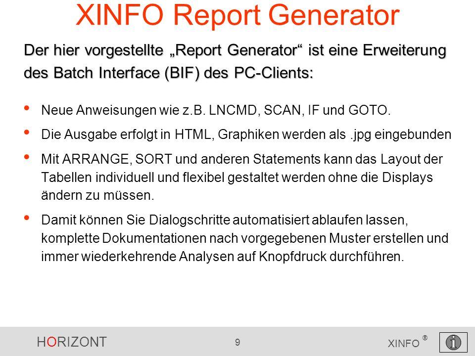 HORIZONT 9 XINFO ® XINFO Report Generator Neue Anweisungen wie z.B. LNCMD, SCAN, IF und GOTO. Die Ausgabe erfolgt in HTML, Graphiken werden als.jpg ei