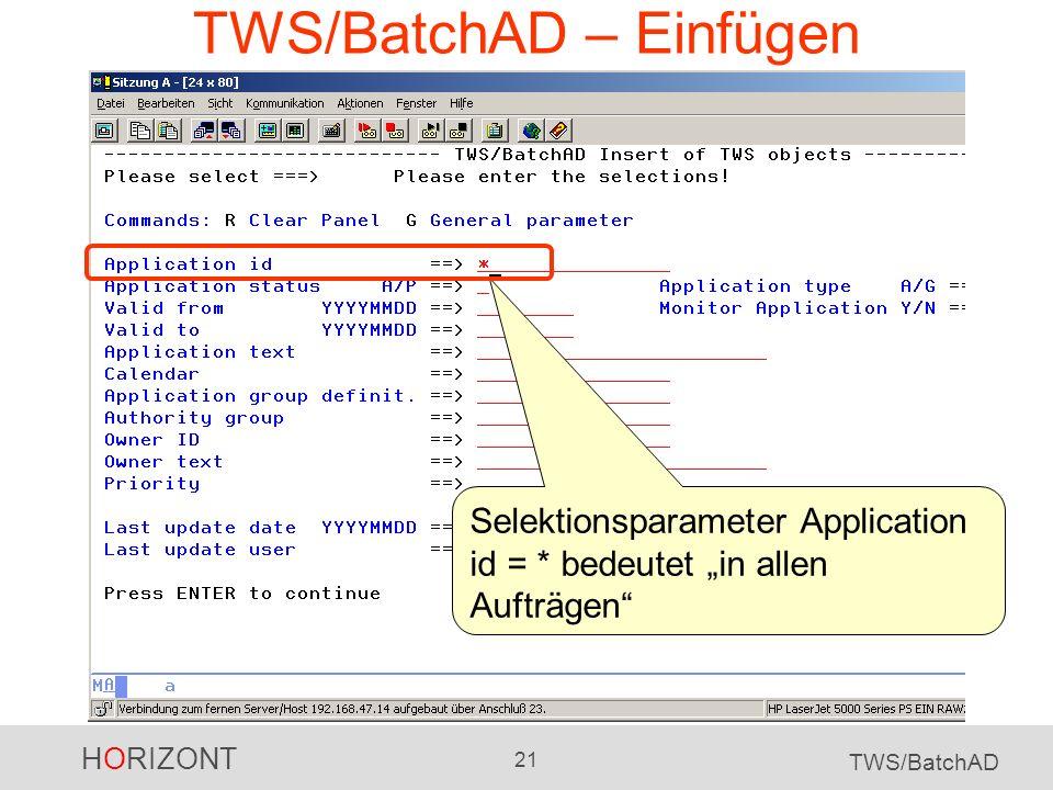 HORIZONT 21 TWS/BatchAD TWS/BatchAD – Einfügen Selektionsparameter Application id = * bedeutet in allen Aufträgen