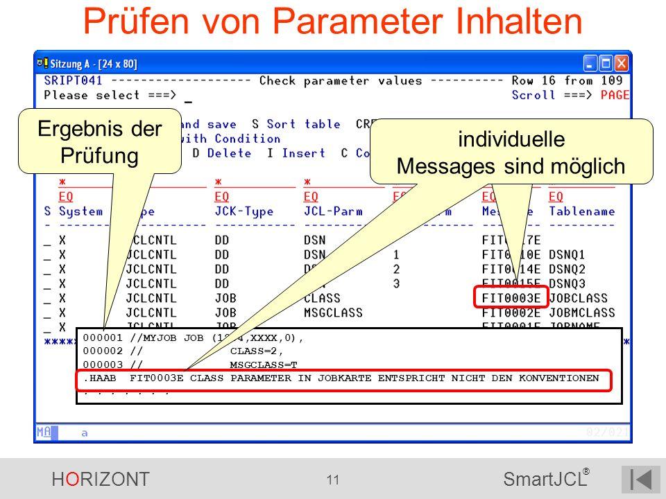 HORIZONT 11 SmartJCL ® Prüfen von Parameter Inhalten 000001 //MYJOB JOB (1234,XXXX,0), 000002 // CLASS=2, 000003 // MSGCLASS=T.HAAB FIT0003E CLASS PAR
