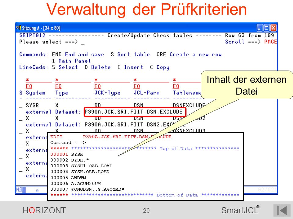HORIZONT 20 SmartJCL ® Verwaltung der Prüfkriterien EDIT P390A.JCK.SRI.FIIT.DSN.EXCLUDE Command ===> ****** ***************************** Top of Data