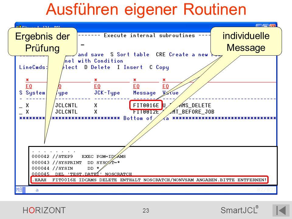 HORIZONT 23 SmartJCL ® Ausführen eigener Routinen.... 000042 //STEP9 EXEC PGM=IDCAMS 000043 //SYSPRINT DD SYSOUT=* 000044 //SYSIN DD * 000045 DEL 'TES