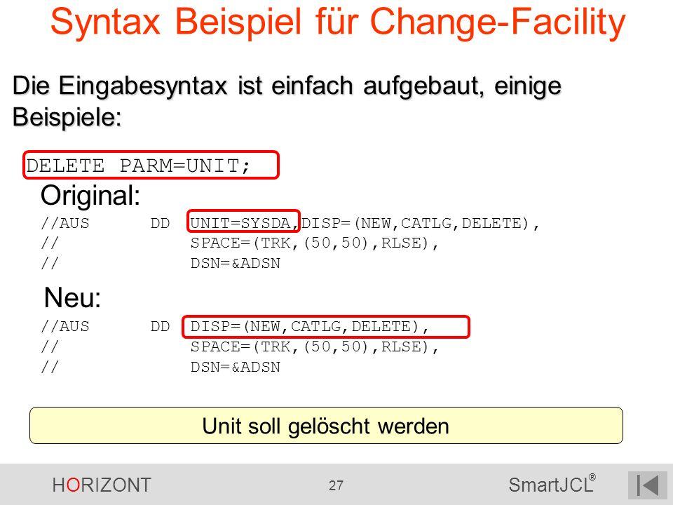 HORIZONT 27 SmartJCL ® Syntax Beispiel für Change-Facility DELETE PARM=UNIT; Original: //AUS DD UNIT=SYSDA,DISP=(NEW,CATLG,DELETE), // SPACE=(TRK,(50,