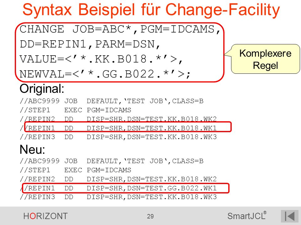 HORIZONT 29 SmartJCL ® Syntax Beispiel für Change-Facility CHANGE JOB=ABC*,PGM=IDCAMS, DD=REPIN1,PARM=DSN, VALUE=, NEWVAL= ; Original: //ABC9999 JOB D
