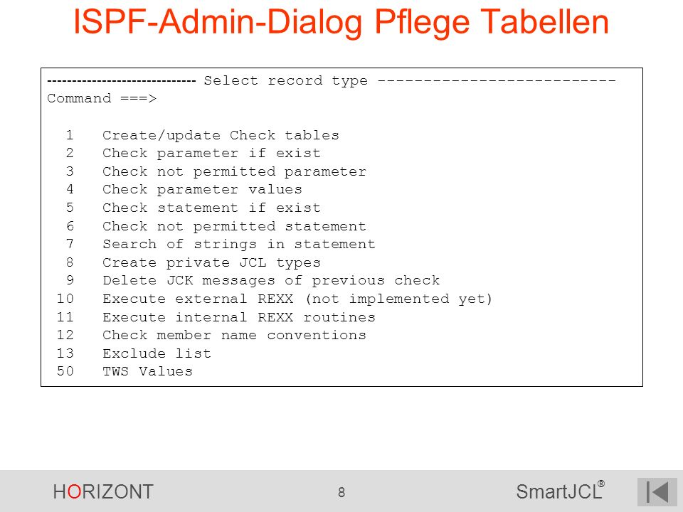 HORIZONT 8 SmartJCL ® ISPF-Admin-Dialog Pflege Tabellen ------------------------------ Select record type -------------------------- Command ===> 1 Cr
