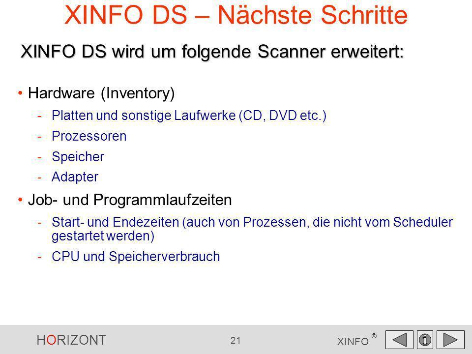 HORIZONT 21 XINFO ® XINFO DS – Nächste Schritte Hardware (Inventory) -Platten und sonstige Laufwerke (CD, DVD etc.) -Prozessoren -Speicher -Adapter Jo