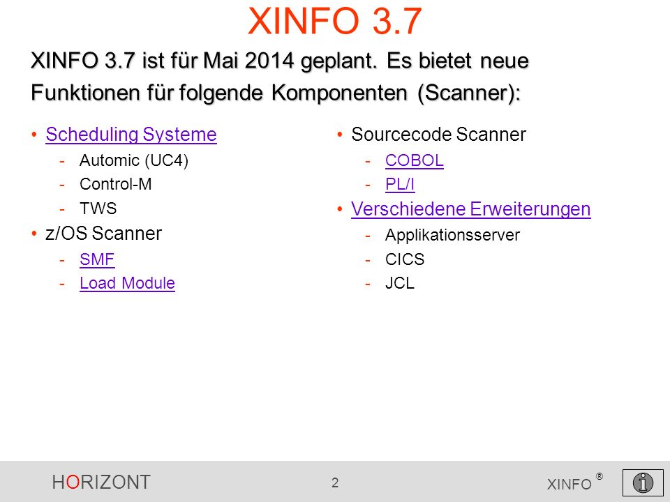 HORIZONT 2 XINFO ® XINFO 3.7 Scheduling Systeme -Automic (UC4) -Control-M -TWS z/OS Scanner -SMFSMF -Load ModuleLoad Module XINFO 3.7 ist für Mai 2014