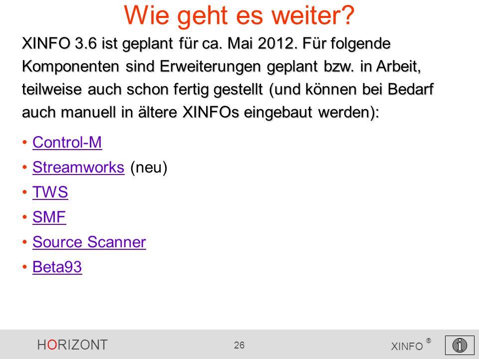 HORIZONT 26 XINFO ® Wie geht es weiter? Control-M Streamworks (neu)Streamworks TWS SMF Source Scanner Beta93 XINFO 3.6 ist geplant für ca. Mai 2012. F