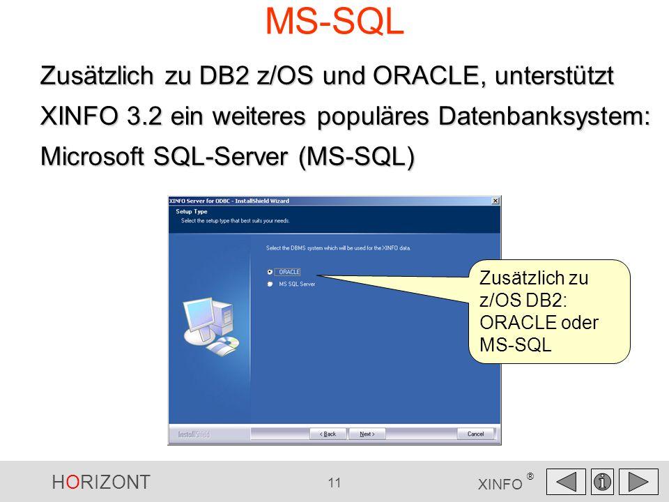 HORIZONT 11 XINFO ® MS-SQL Zusätzlich zu DB2 z/OS und ORACLE, unterstützt XINFO 3.2 ein weiteres populäres Datenbanksystem: Microsoft SQL-Server (MS-SQL) Zusätzlich zu z/OS DB2: ORACLE oder MS-SQL