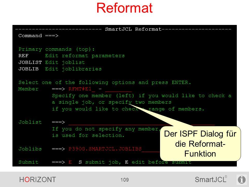 HORIZONT 109 SmartJCL ® -------------------------- SmartJCL Reformat--------------------- Command ===> Primary commands (top): REF Edit reformat param