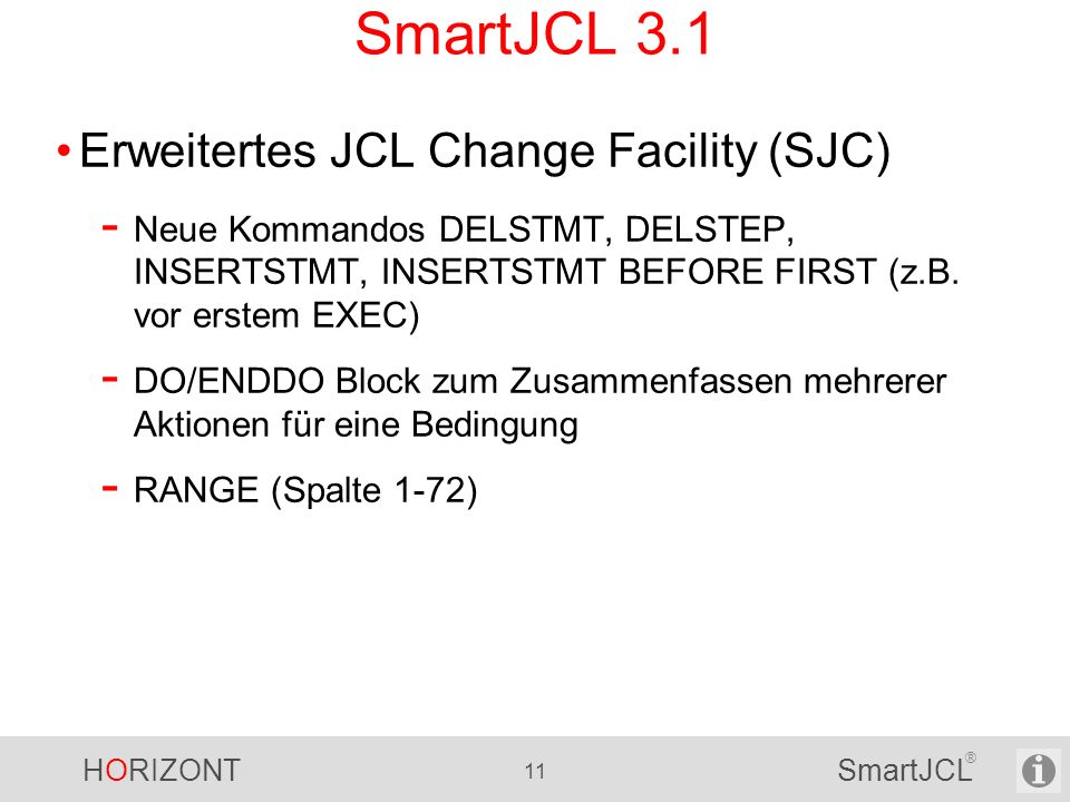 HORIZONT 11 SmartJCL ® SmartJCL 3.1 Erweitertes JCL Change Facility (SJC) - Neue Kommandos DELSTMT, DELSTEP, INSERTSTMT, INSERTSTMT BEFORE FIRST (z.B.