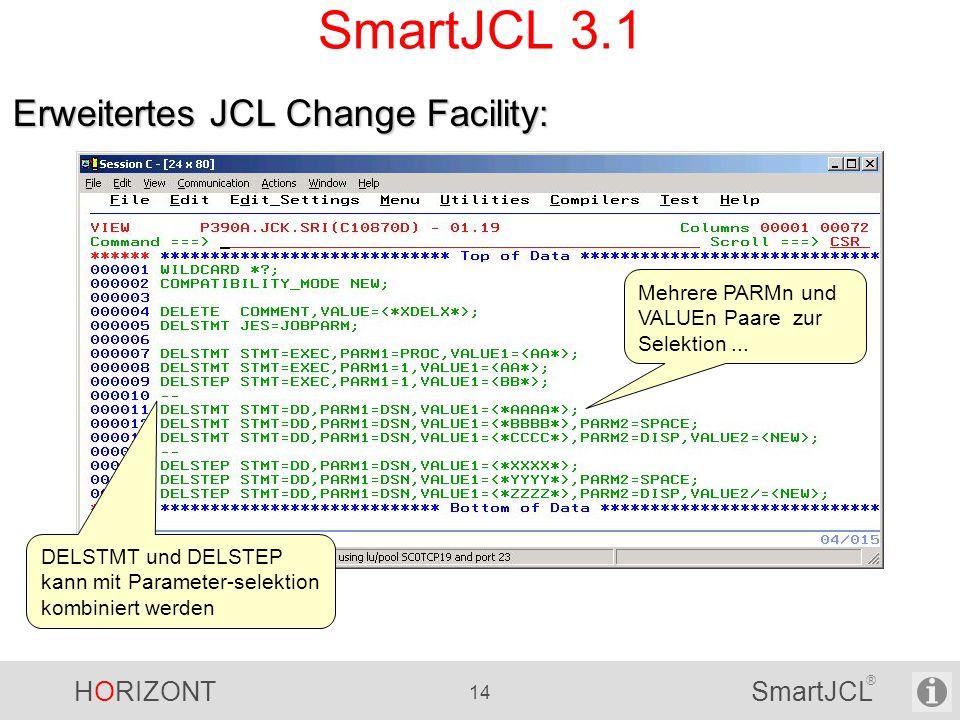 HORIZONT 14 SmartJCL ® SmartJCL 3.1 Erweitertes JCL Change Facility: Mehrere PARMn und VALUEn Paare zur Selektion... DELSTMT und DELSTEP kann mit Para