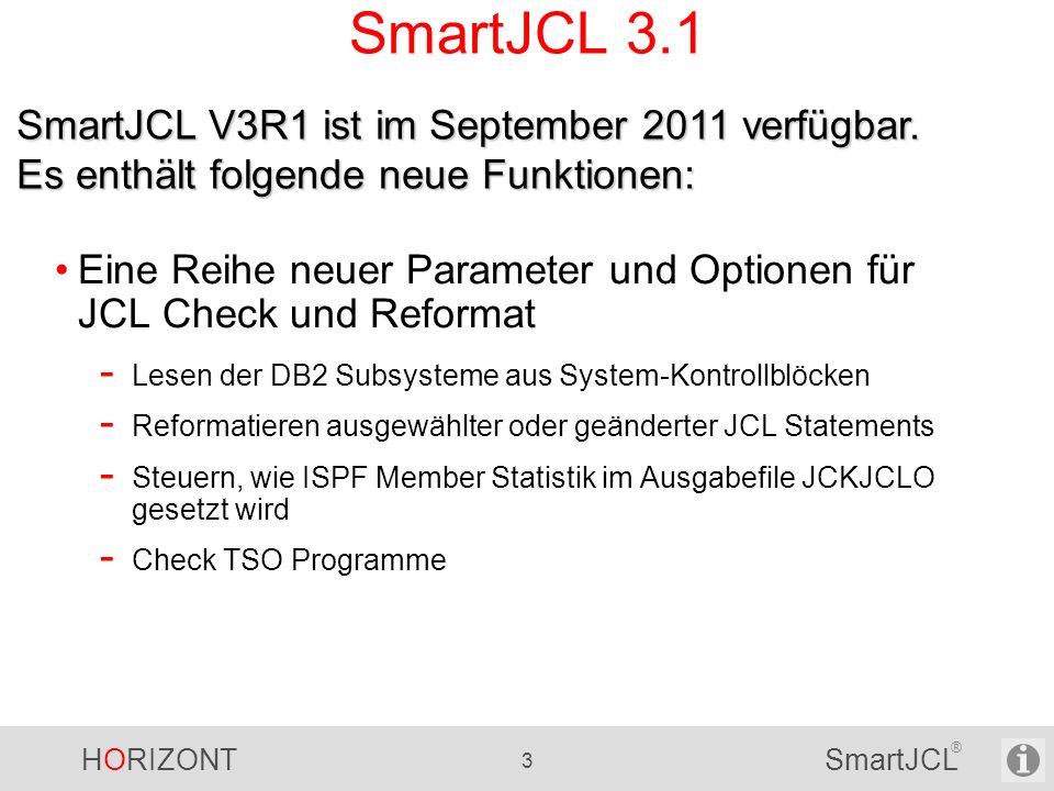 HORIZONT 4 SmartJCL ® SmartJCL 3.1 Unterstützung z/OS 1.12 SORT Erweiterungen - JOINKEYS Application - Date Field Conversions - MERGE Operator - MERGEIN Alternate ddnames -...