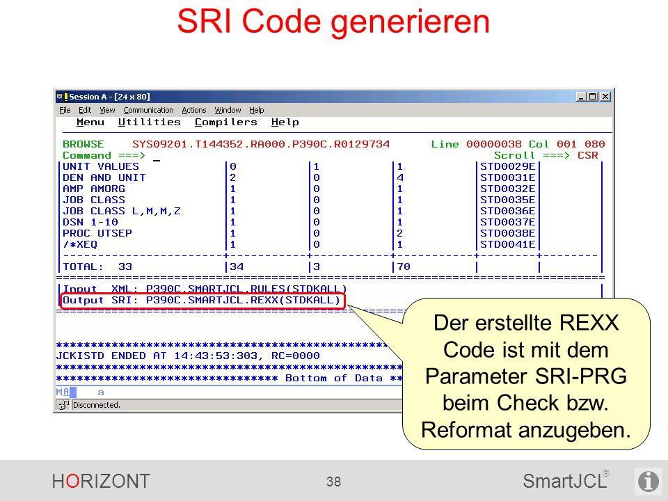 HORIZONT 38 SmartJCL ® SRI Code generieren Der erstellte REXX Code ist mit dem Parameter SRI-PRG beim Check bzw. Reformat anzugeben.