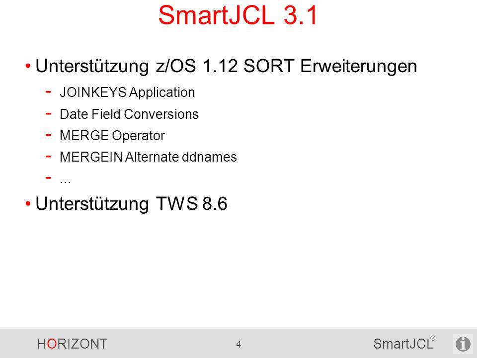 HORIZONT 45 SmartJCL ® SmartJCL V2R4 Support für z/OS 1.9 - OS Version/Release kann mit Parameter OSVER= gesetzt werden - Prüfung neuer SORT Parameter (z/OS 1.4 bis z/OS 1.9) DB2 Subsystem Check - Prüfung, ob angegebene DB2 Subsysteme definiert und aktiv sind - Neue Parameter: DB2-SUBSYS-CHECK DB2SC=Y/N DB2-GROUP=db2_group_name DB2-SUBSYS=subsys_name Default Loadlib für exist program check - Neuer Parameter: DEFAULT-LOADLIB DLL=P390A.JCK.DEV.LOAD SmartJCL V2R4 wird in Q3 2008 verfügbar sein.