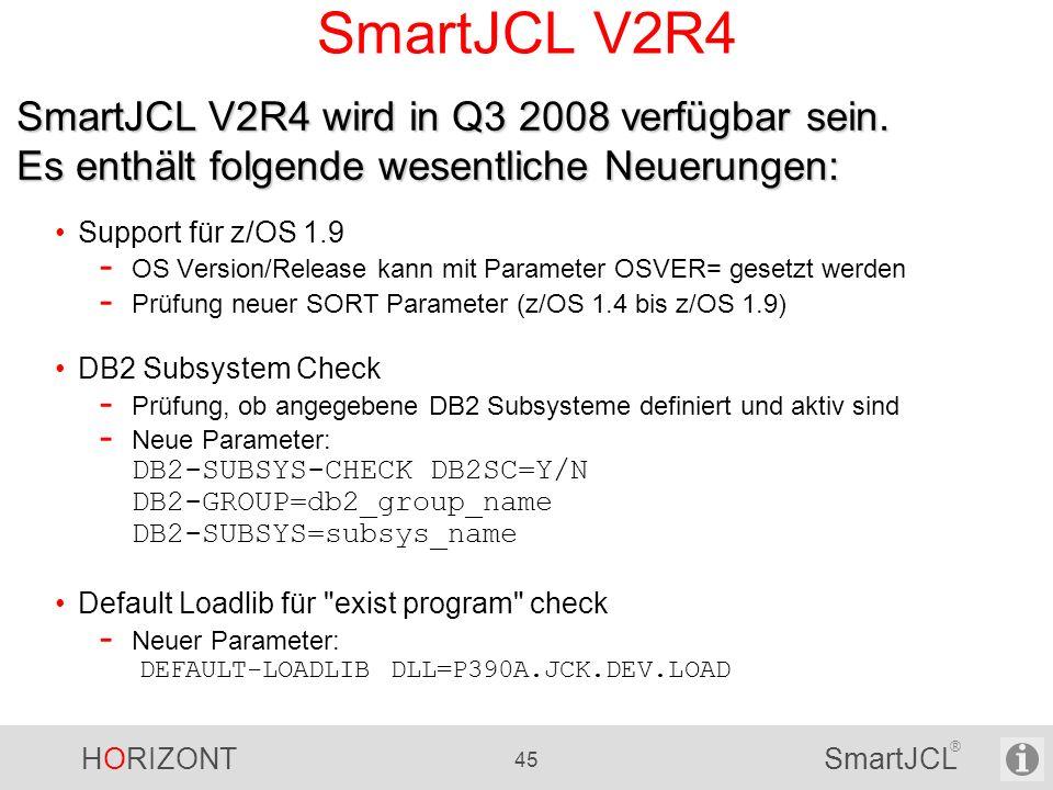 HORIZONT 45 SmartJCL ® SmartJCL V2R4 Support für z/OS 1.9 - OS Version/Release kann mit Parameter OSVER= gesetzt werden - Prüfung neuer SORT Parameter