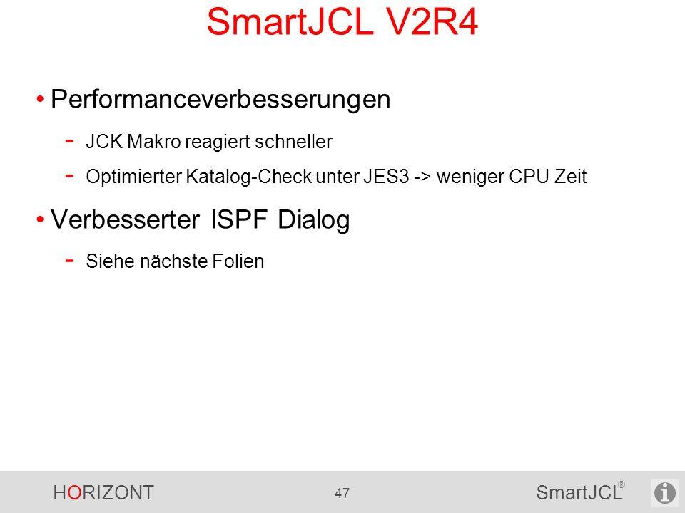 HORIZONT 47 SmartJCL ® SmartJCL V2R4 Performanceverbesserungen - JCK Makro reagiert schneller - Optimierter Katalog-Check unter JES3 -> weniger CPU Ze
