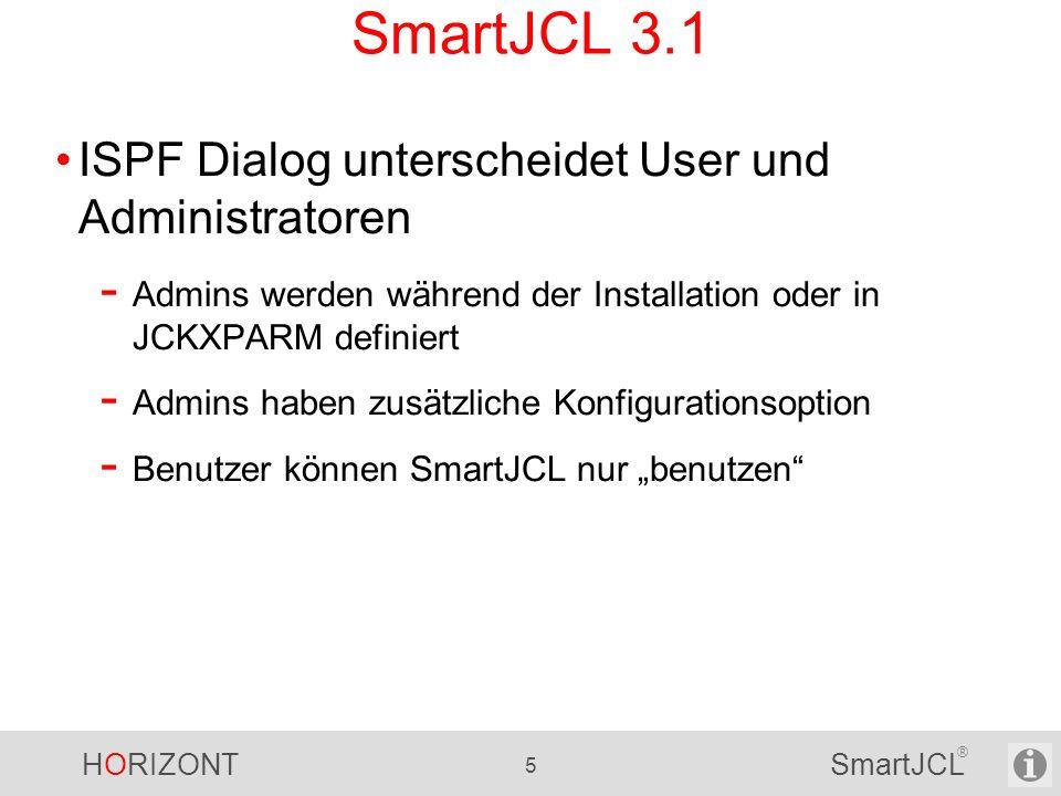 HORIZONT 66 SmartJCL ® SmartJCL – Neue Parameter JCL Check - ACF2 //*LOGONID - Erforderliche Parameter (JOB-ACCOUNTING und JOB-PGMRS-NAME) - Kundenspezifische Defaults (IDCAMS linker und rechter Rand) Ausgabe - Zeilennumber für SRI Meldungen (SRI-MSGLNNUM) - Kundenspezifische Start/Stop Meldungen (STARTM= und STOPM=) - Nur Jobs mit Meldungen ausgeben (CORRECT_JOB_OUTPUT=) - Unterdrücken von Meldungen für Member (MEMBER=) Access Check - Kundenspezifisches Profil für Zugriffscheck (RACF-AUDIT-ENTITY) - Defaultwerte für Zugriffsrechte für DISP= Werte Neue Parameter für....