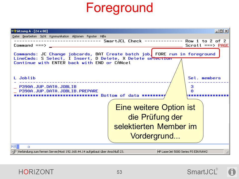 HORIZONT 53 SmartJCL ® Foreground Eine weitere Option ist die Prüfung der selektierten Member im Vordergrund...