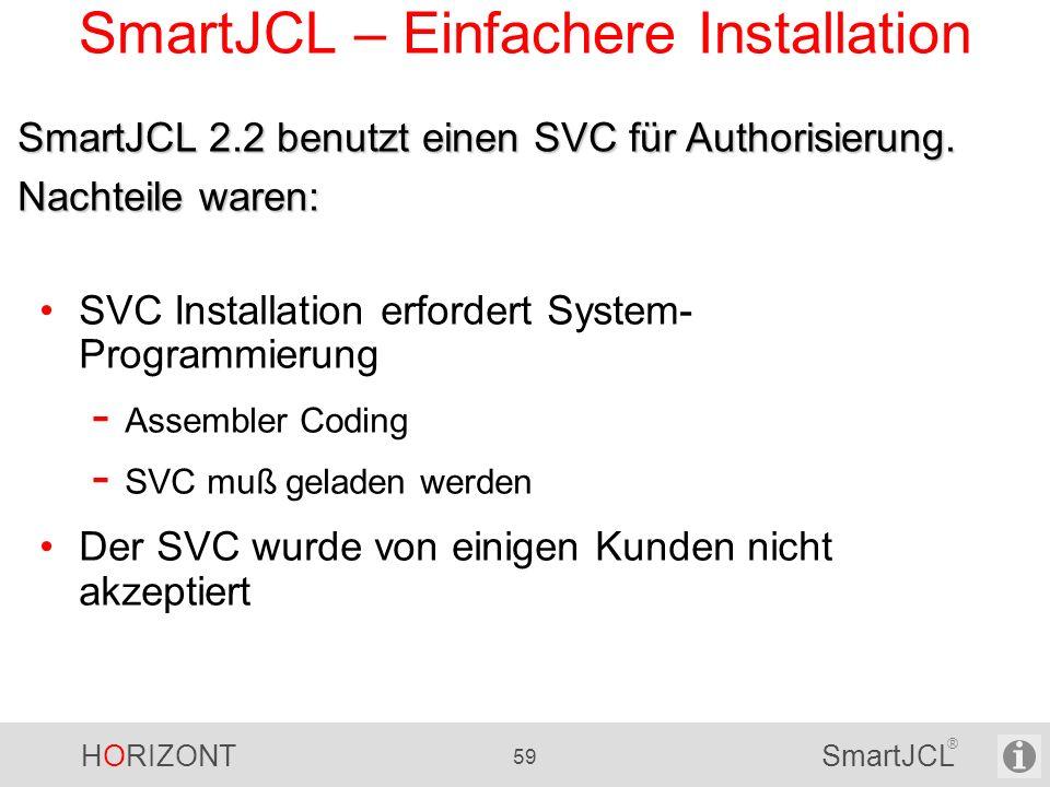 HORIZONT 59 SmartJCL ® SmartJCL – Einfachere Installation SVC Installation erfordert System- Programmierung - Assembler Coding - SVC muß geladen werde