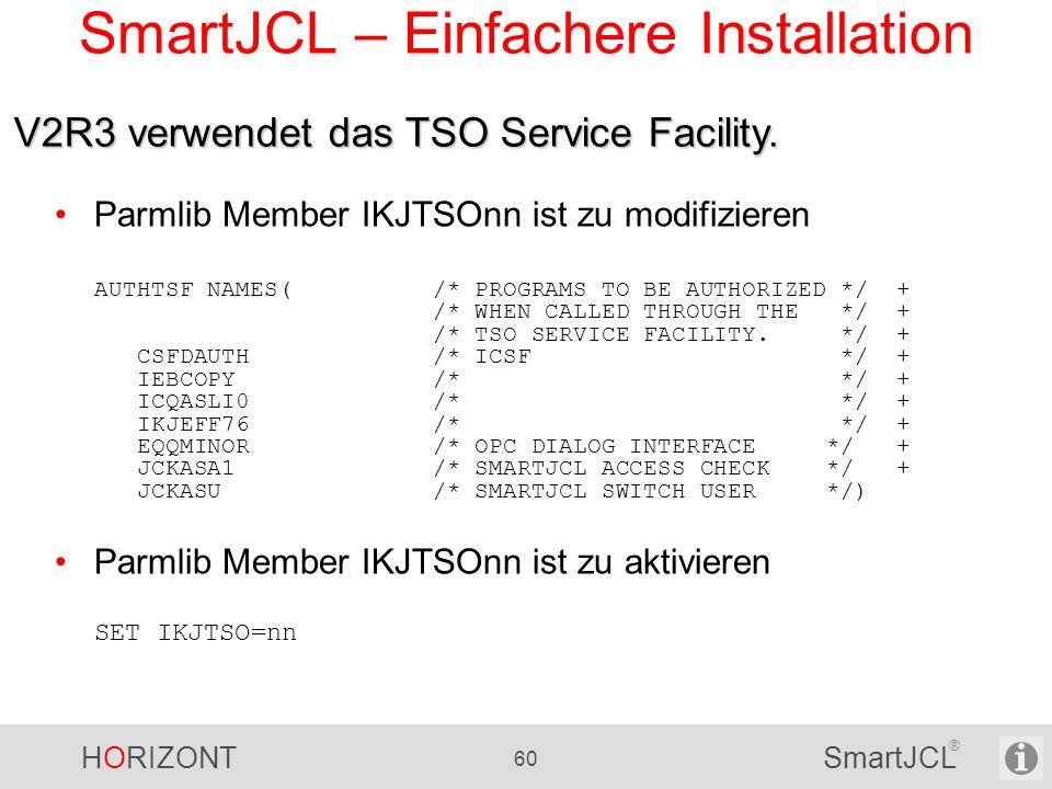 HORIZONT 60 SmartJCL ® SmartJCL – Einfachere Installation Parmlib Member IKJTSOnn ist zu modifizieren AUTHTSF NAMES( /* PROGRAMS TO BE AUTHORIZED */ +